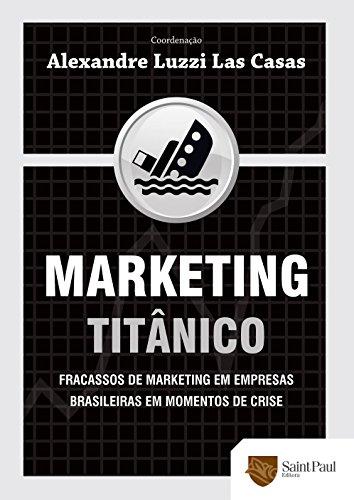 Marketing Titânico. Fracassos de Marketing em Empresas Brasileiras em Momentos de Crise (Em Portuguese do Brasil)