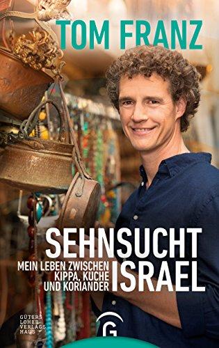 Sehnsucht Israel: Mein Leben zwischen Kippa, Küche und Koriander