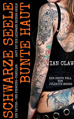 Schwarze Seele, bunte Haut: Ein Tattoo- und Piercing-Thriller. Haut ist die Leinwand deiner Seele. Der erste Fall von Juliette Moore.