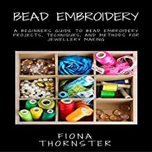 Bead Embroidery: A Beginners Guide to Bead Embroidery Projects, Techniques, and Methods for Jewellery Making