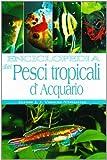 Enciclopedia dei pesci tropicali d'acquario. Ediz. illustrata