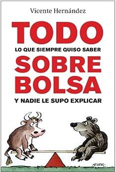 TODO LO QUE SIEMPRE QUISO SABER SOBRE BOLSA Y NADIE LE SUPO EXPLICAR por Reche, Hernández Vicente