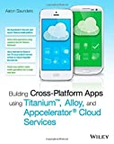 Building Cross-Platform Apps using Titanium, Alloy, and Appcelerator Cloud Services by Saunders, Aaron (2014) Paperback