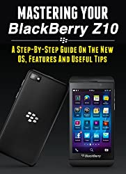 Mastering Your Blackberry Z10: A Step-by-Step Guide to the New OS, Features & Useful Tips (Master Anything Guides)