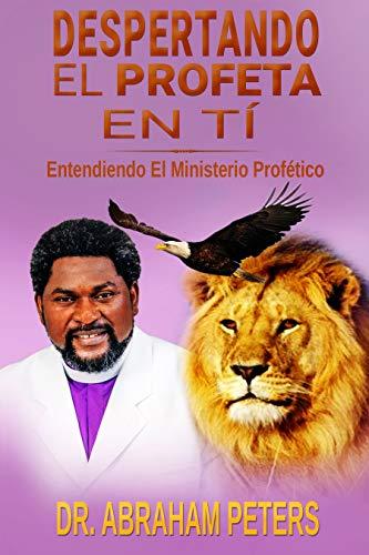 DESPERTANDO EL PROFETA EN TI: ENTENDIENDO EL MINISTERIO PROFÉTICO por ABRAHAM PETERS