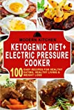 Ketogenic Diet + Electric Pressure Cooker: Box Set - 100 Easy Recipes for: Healthy Eating, Healthy Living, & Weight Loss