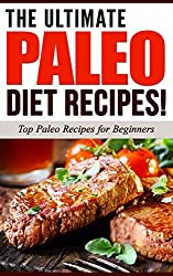 PALEO DIET: The Ultimate PALEO Diet Recipes! - Top Paleo Recipes for Beginners (Paleo Diet, Paleo Recipes, Paleo Cookbook): Paleo Diet, Paleo Recipes, ... Paleo for Beginners) (English Edition)