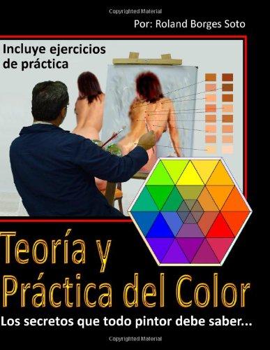 Teoria y Practica del Color Los secretos que todo pintor debe saber. por Roland Borges Soto