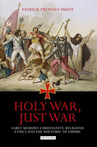 Holy War, Just War: Early Modern Christianity, Religious Ethics and the Rhetoric of Empire por Patrick Provost-Smith