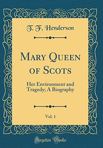 Mary Queen of Scots, Vol. 1: Her Environment and Tragedy; A Biography (Classic Reprint)