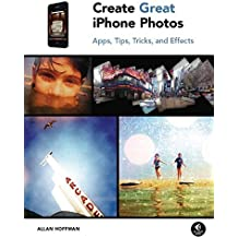 Create Great iPhone Photos: Apps, Tips, Tricks, and Effects by Hoffman (2011-02-07)
