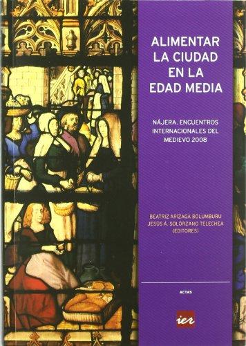 Alimentar la ciudad en la Edad Media: Actas de los Encuentros Internacionales del Medievo, celebrados en Nájera, del 22 al 25 de julio de 2008 por Najera