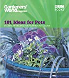 Gardeners' World - 101 Ideas for Pots: Foolproof recipes for year-round colour (Gardeners' World Magazine)