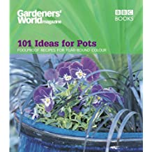 Gardeners' World - 101 Ideas for Pots: Foolproof recipes for year-round colour