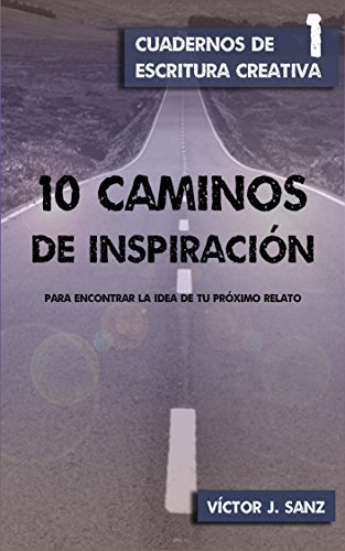 10 caminos de inspiración: para encontrar la idea de tu próximo relato (Cuadernos de Escritura Creativa) por Víctor J. Sanz