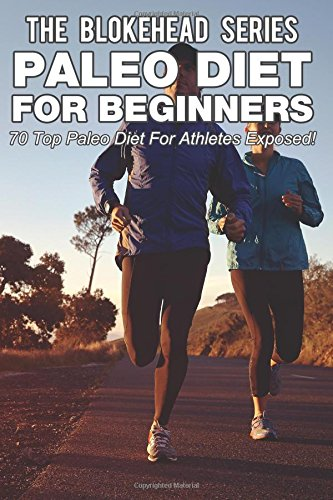 Paleo Diet For Beginners : 70 Top Paleo Diet For Athletes Exposed ! (The Blokehead Success Series)