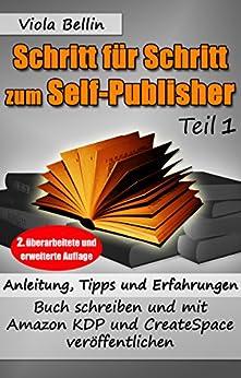 Schritt-für-Schritt zum Self-Publisher: Anleitung, Tipps und Erfahrungen - Buch schreiben und mit Amazon KDP und CreateSpace veröffentlichen von [Bellin, Viola]