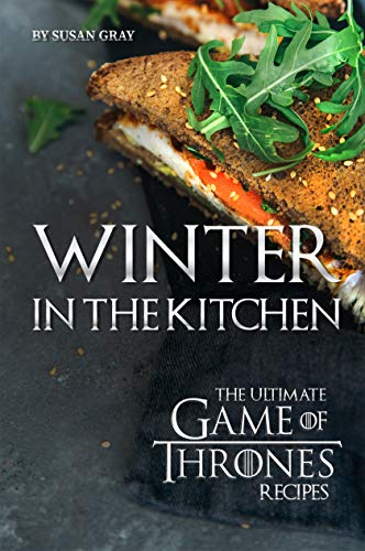 Winter in The Kitchen: The Ultimate Game of Thrones Recipes (English Edition)