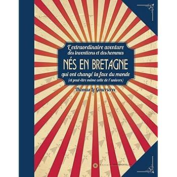 Nés en Bretagne, l'extraordinaire aventure des inventions et des hommes qui ont changé la face du monde (et peut-être même de l'univers)