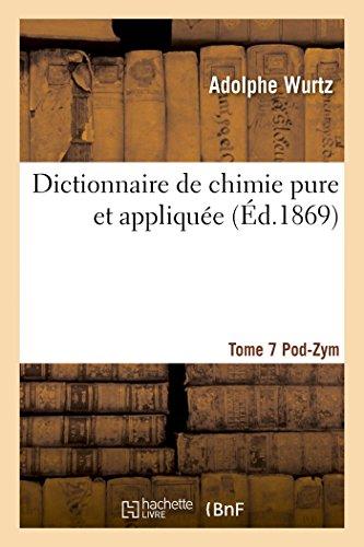 Dictionnaire de chimie pure et appliquée T.7. Pod-Zym