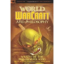 World of Warcraft and Philosophy: Wrath of the Philosopher King (Popular Culture and Philosophy)