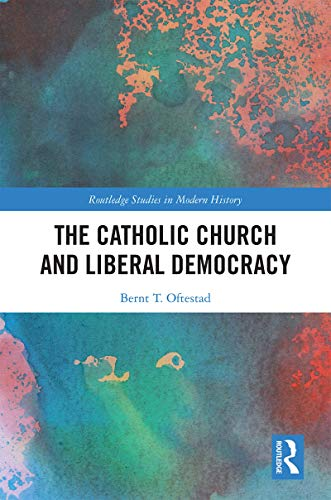 The Catholic Church and Liberal Democracy (Routledge Studies in Modern History) (English Edition)