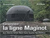 Comprendre la ligne Maginot : Nord, Ardennes, Lorraine, Alsace, Savoie, Dauphiné, Alpes-Maritimes