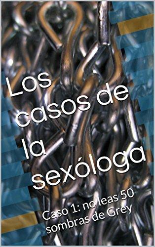 Los casos de la sexóloga: Caso 1: no leas 50 sombras de Grey (Spanish Edition) (Grey De Sombras Las 50)
