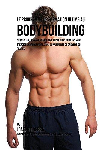 Le Programme de Formation Ultime Au Bodybuilding: Augmenter La Masse Musculaire En 30 Jours Ou Moins Sans Stéroïdes Anabolisants, Sans Suppléments de Créatine Ou Pilules par Joseph Correa