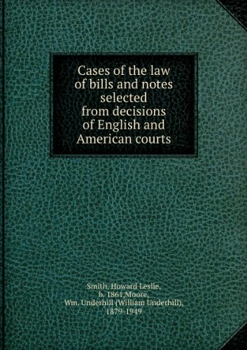 Cases of the law of bills and notes selected from decisions of English and American courts, by Howard L. Smith and Wm. Underhill Moore (1910)