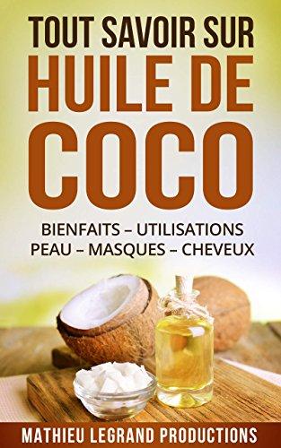 Les pouvoirs secrets de l'Huile de Coco enfin rvls ! Tout savoir sur l'Huile de Coco !: Bienfaits  Utilisation  Peau  Masque - Cheveux - Dents - Maigrir