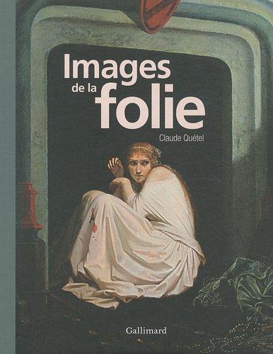 Images de la folie par Claude Quétel