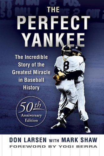 The Perfect Yankee: The Incredible Story of the Greatest Miracle in Baseball History por Don Larsen