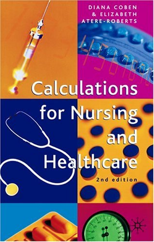 Calculations for Nursing and Healthcare: 2nd edition: Written by Diana Coben, 2005 Edition, (2nd Edition) Publisher: Palgrave Macmillan [Paperback]