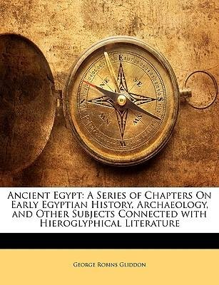 [(Ancient Egypt: A Series of Chapters on Early Egyptian History, Archaeology, and Other Subjects Connected with Hieroglyphical Literature)] [Author: George Robins Gliddon] published on (January, 2010)