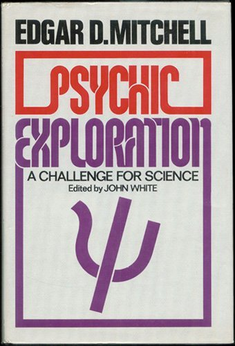 Psychic Exploration: A Challenge for Science by Edgar D. Mitchell (1974-08-01)