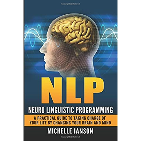 NLP: Neuro Linguistic Programming-A Practical Guide To Taking Charge Of Your Lif
