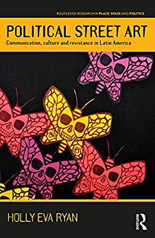 Political Street Art: Communication, culture and resistance in Latin America (Routledge Research in Place, Space and Politics) by [Ryan, Holly Eva]