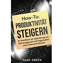 Produktivität steigern: Ihr Handbuch zur Optimierung von Zeitmanagement und Organisation eines Kleinunternehmers (Produktivität steigern mit einfachen Mitteln)