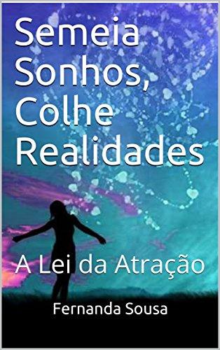 Semeia Sonhos, Colhe Realidades: A Lei da Atração (Portuguese Edition) por Fernanda Sousa
