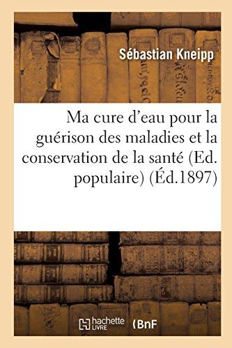 Ma cure d'eau pour la guérison des maladies et la conservation de la santé (Ed. populaire) (Éd.1897)