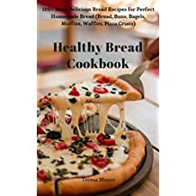 Healthy Bread Cookbook: 100+ Most Delicious Bread Recipes for Perfect Homemade Bread (Bread, Buns, Bagels, Muffins, Waffles, Pizza Crusts) (Quick and Easy Natural Food Book 31) (English Edition)