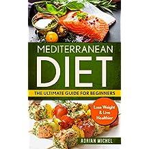 Mediterranean Diet: The Ultimate Guide for Beginners: Lose Weight & Live Healthier ( Mediterranean Diet Book 1) (English Edition)