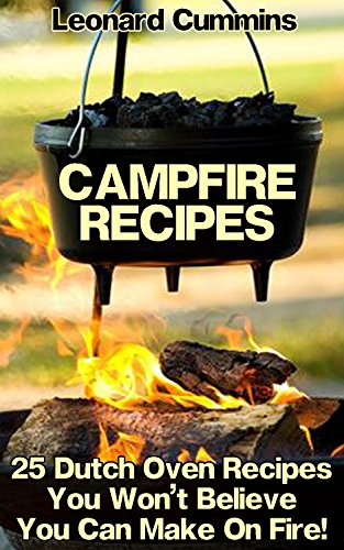 Campfire Recipes: 25 Dutch Oven Recipes You Won't Believe You Can Make On Fire! (English Edition)