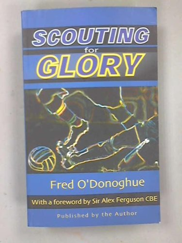 Scouting for Glory: Life in the Thirties Followed by a Soccer Scout's Notebook by Frederick Patrick O'Donoghue (1999-08-05)