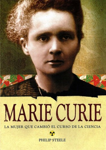 Marie Curie: La Mujer Que Cambio El Curso De La Ciencia/ the Woman Who Changed the Course of Science