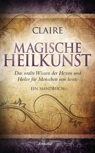 Magische Heilkunst: Das uralte Wissen der Hexen und Heiler für Menschen von heute. Ein Handbuch (Uraltes Heilmittel)