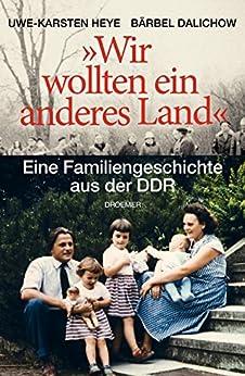 """""""Wir wollten ein anderes Land"""": Eine Familiengeschichte aus der DDR (German Edition) by [Heye, Uwe-Karsten, Dalichow, Bärbel]"""