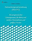 Die Datenschutzgrundverordnung (DS-GVO) Ein pragmatischer Lösungsansatz für kleine und mittlere Unternehmen und größere Vereine: Tipps und ... Herangehensweise zur Umsetzung der DS-GVO