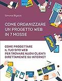 Come organizzare un progetto web in 7 mosse: Come progettare il tuo sito web per trovare nuovi clienti direttamente su internet